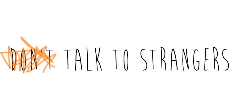 talk to strangers - get out of your comfort zone